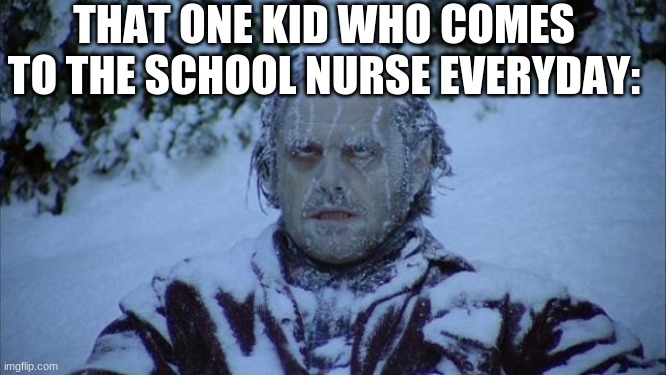 Cold | THAT ONE KID WHO COMES TO THE SCHOOL NURSE EVERYDAY: | image tagged in cold | made w/ Imgflip meme maker