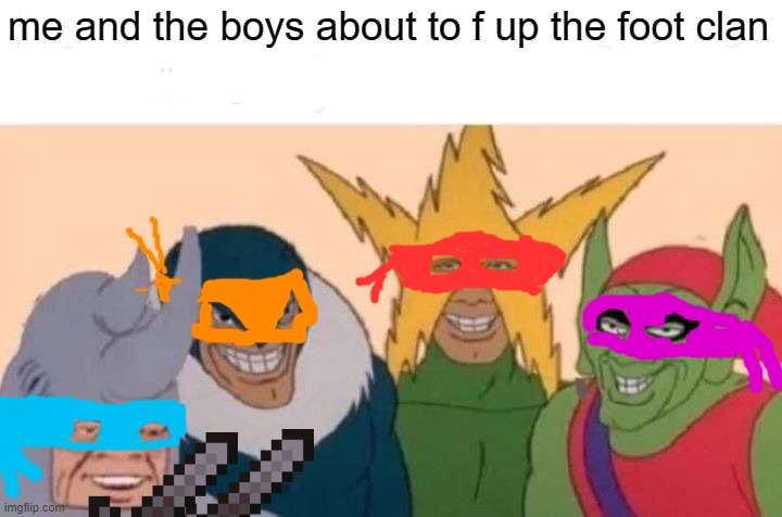 Me And The Boys |  me and the boys about to f up the foot clan | image tagged in memes,me and the boys | made w/ Imgflip meme maker