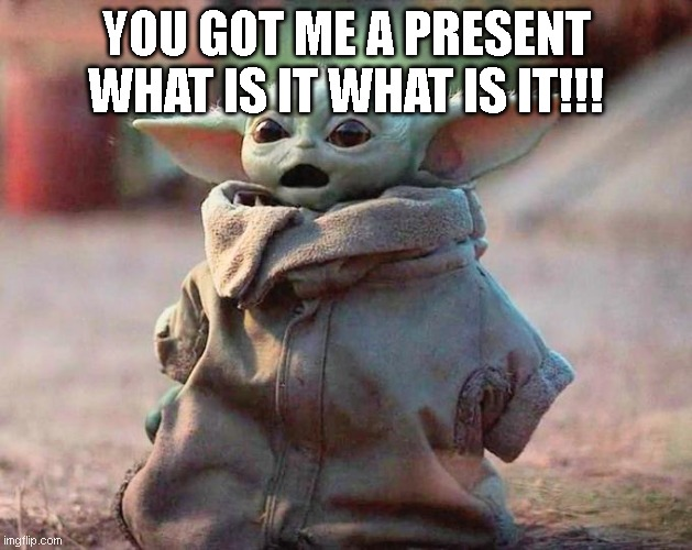Surprised Baby Yoda |  YOU GOT ME A PRESENT WHAT IS IT WHAT IS IT!!! | image tagged in surprised baby yoda | made w/ Imgflip meme maker