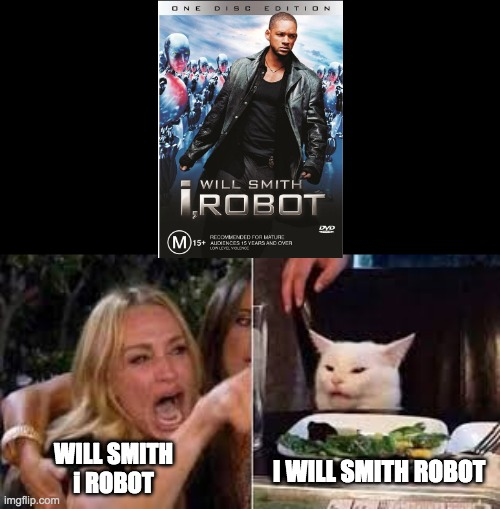 Woman shouting at cat |  WILL SMITH i ROBOT; I WILL SMITH ROBOT | image tagged in woman shouting at cat,will smith,i robot | made w/ Imgflip meme maker