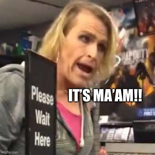 Maam | IT'S MA'AM!! | image tagged in maam | made w/ Imgflip meme maker
