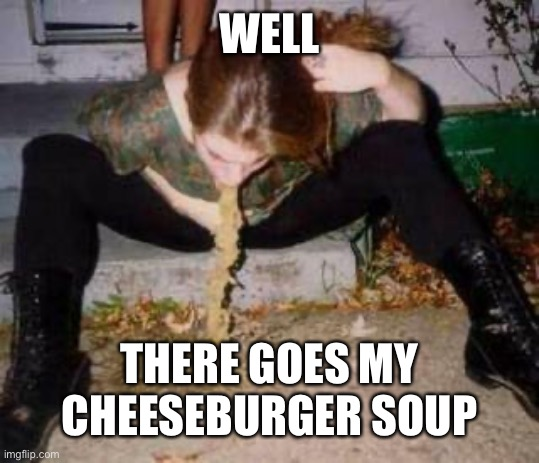 Puke | WELL THERE GOES MY CHEESEBURGER SOUP | image tagged in puke | made w/ Imgflip meme maker