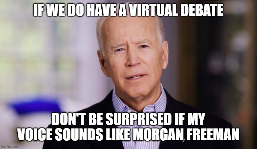 Joe Biden 2020 |  IF WE DO HAVE A VIRTUAL DEBATE; DON'T BE SURPRISED IF MY VOICE SOUNDS LIKE MORGAN FREEMAN | image tagged in joe biden 2020 | made w/ Imgflip meme maker