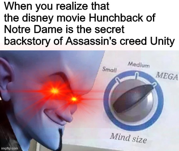 That moment |  When you realize that the disney movie Hunchback of Notre Dame is the secret backstory of Assassin's creed Unity | image tagged in megamind mind size | made w/ Imgflip meme maker