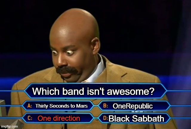 Who wants to be a millionaire? |  Which band isn't awesome? Thirty Seconds to Mars; OneRepublic; Black Sabbath; One direction | image tagged in who wants to be a millionaire,bands,memes,celebrities,meme,quiz | made w/ Imgflip meme maker