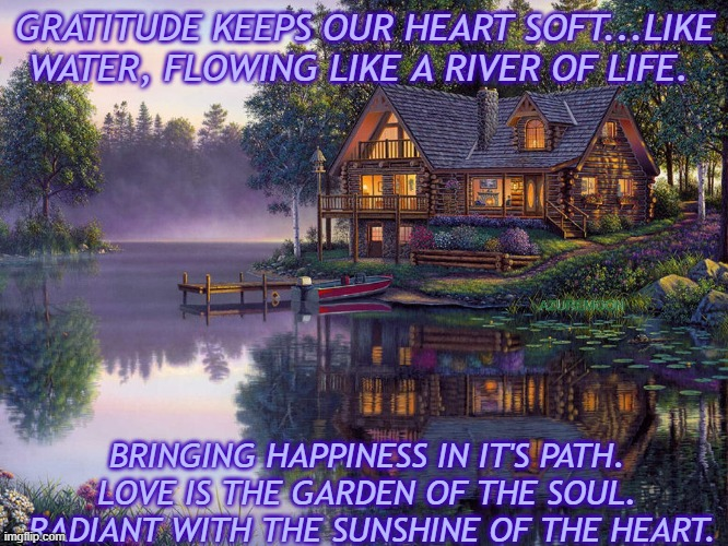 HEART IS WHAT MATTERS |  GRATITUDE KEEPS OUR HEART SOFT...LIKE WATER, FLOWING LIKE A RIVER OF LIFE. AZUREMOON; BRINGING HAPPINESS IN IT'S PATH.  LOVE IS THE GARDEN OF THE SOUL.  RADIANT WITH THE SUNSHINE OF THE HEART. | image tagged in gratitude,heart,water,happiness,soul,sunshine | made w/ Imgflip meme maker