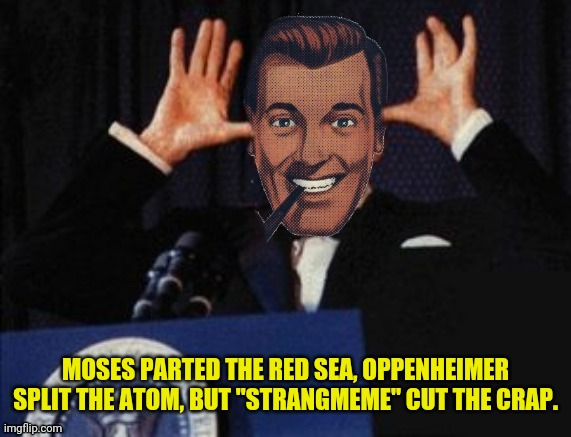 "MOSES PARTED THE RED SEA, OPPENHEIMER SPLIT THE ATOM, BUT ""STRANGMEME"" CUT THE CRAP. 
