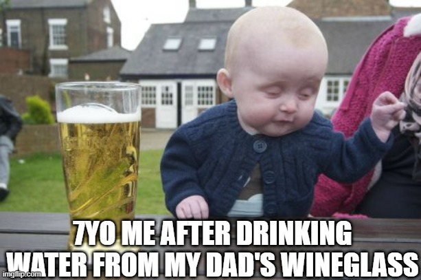 Me drunk |  7YO ME AFTER DRINKING WATER FROM MY DAD'S WINEGLASS | image tagged in memes,drunk baby | made w/ Imgflip meme maker