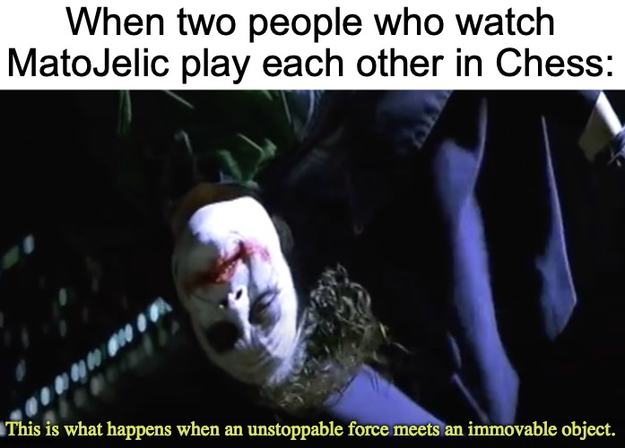We Have Reached Critical Position |  When two people who watch MatoJelic play each other in Chess:; This is what happens when an unstoppable force meets an immovable object. | image tagged in memes,chess,the dark knight,the joker | made w/ Imgflip meme maker
