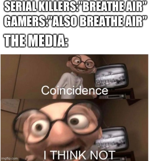 "Coincidence, I THINK NOT |  SERIAL KILLERS:""BREATHE AIR""; GAMERS:""ALSO BREATHE AIR""; THE MEDIA: 