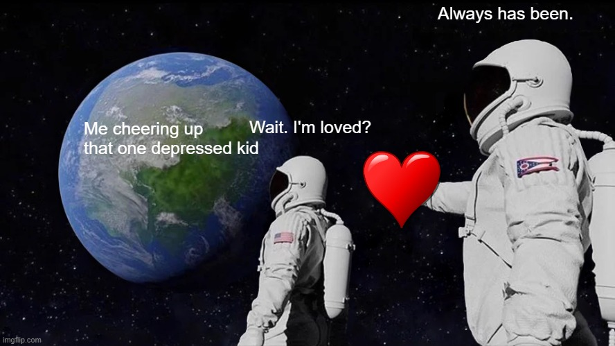 Wait. I'm loved? |  Always has been. Wait. I'm loved? Me cheering up that one depressed kid | image tagged in memes,always has been | made w/ Imgflip meme maker