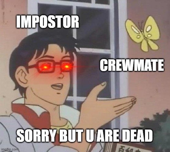 Idk what title to give this! |  IMPOSTOR; CREWMATE; SORRY BUT U ARE DEAD | image tagged in memes,is this a pigeon | made w/ Imgflip meme maker
