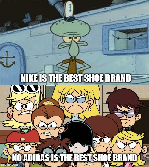 meme |  NIKE IS THE BEST SHOE BRAND; NO ADIDAS IS THE BEST SHOE BRAND | image tagged in squidward vs the loud house,shoes | made w/ Imgflip meme maker