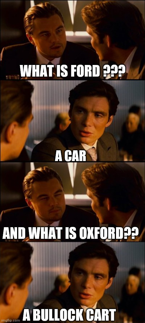 Lol memes |  WHAT IS FORD ??? A CAR; AND WHAT IS OXFORD?? A BULLOCK CART | image tagged in conversation,leonardo dicaprio cheers,funny memes,lolz,memes,lol so funny | made w/ Imgflip meme maker