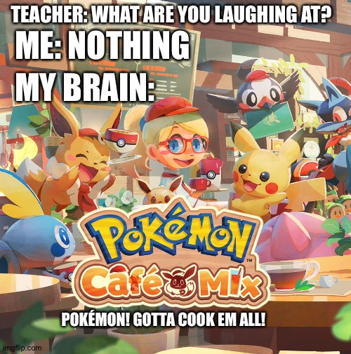 If you play Pokémon cafe mix you get the joke |  TEACHER: WHAT ARE YOU LAUGHING AT? ME: NOTHING; MY BRAIN:; POKÉMON! GOTTA COOK EM ALL! | image tagged in pokemon | made w/ Imgflip meme maker