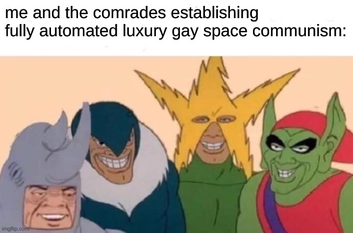 Me And The Comrades |  me and the comrades establishing fully automated luxury gay space communism: | image tagged in memes,me and the comrades,fully automated luxury gay space communism | made w/ Imgflip meme maker