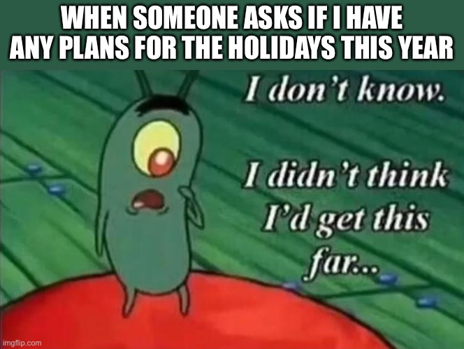 And we still may not make it |  WHEN SOMEONE ASKS IF I HAVE ANY PLANS FOR THE HOLIDAYS THIS YEAR | image tagged in memes,holidays,thanksgiving,christmas,halloween,plankton | made w/ Imgflip meme maker