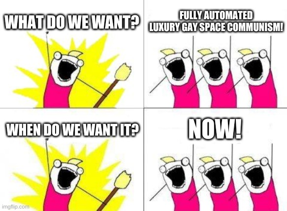 What Do We Want |  WHAT DO WE WANT? FULLY AUTOMATED LUXURY GAY SPACE COMMUNISM! NOW! WHEN DO WE WANT IT? | image tagged in memes,what do we want | made w/ Imgflip meme maker
