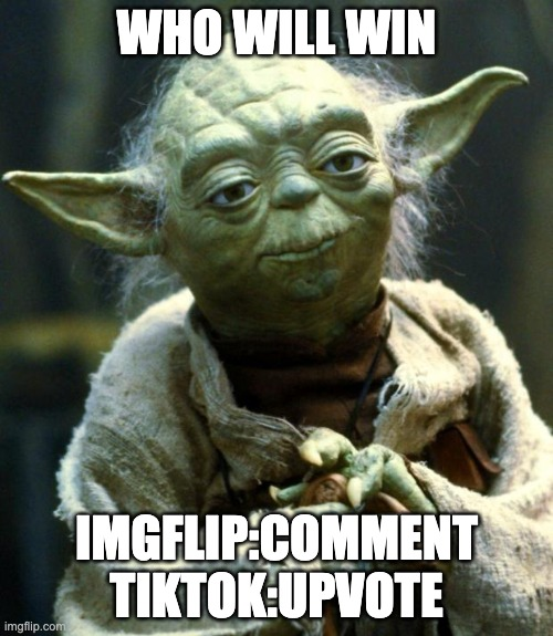 Star Wars Yoda Meme |  WHO WILL WIN; IMGFLIP:COMMENT TIKTOK:UPVOTE | image tagged in memes,star wars yoda | made w/ Imgflip meme maker
