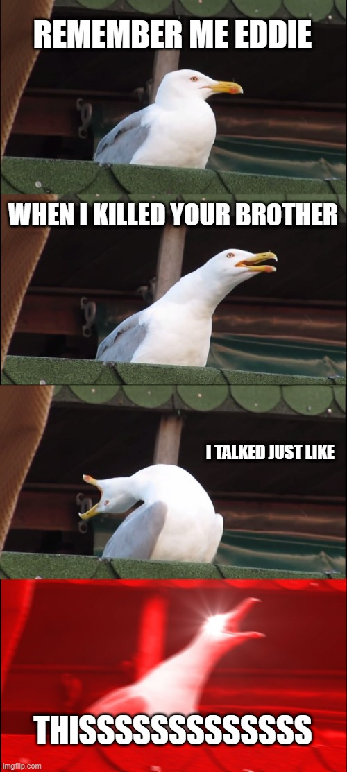Inhaling Seagull Meme |  REMEMBER ME EDDIE; WHEN I KILLED YOUR BROTHER; I TALKED JUST LIKE; THISSSSSSSSSSSSS | image tagged in memes,inhaling seagull | made w/ Imgflip meme maker