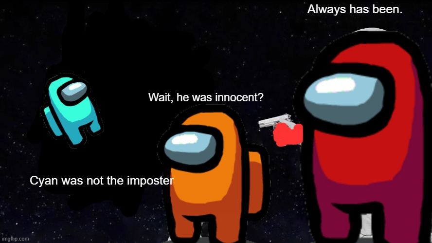always has been... |  Always has been. Wait, he was innocent? Cyan was not the imposter | image tagged in memes,always has been,among us,cyan,red,orange | made w/ Imgflip meme maker