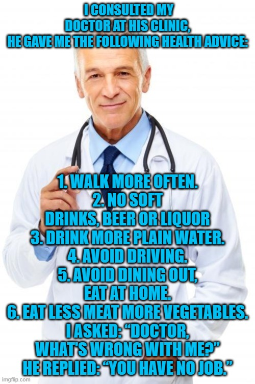 "Doctor |  I CONSULTED MY DOCTOR AT HIS CLINIC, HE GAVE ME THE FOLLOWING HEALTH ADVICE:; 1. WALK MORE OFTEN. 2. NO SOFT DRINKS, BEER OR LIQUOR 3. DRINK MORE PLAIN WATER. 4. AVOID DRIVING. 5. AVOID DINING OUT, EAT AT HOME. 6. EAT LESS MEAT MORE VEGETABLES. I ASKED: ""DOCTOR, WHAT'S WRONG WITH ME?"" HE REPLIED: ""YOU HAVE NO JOB."" 