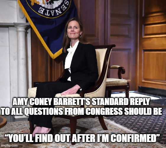 "Amy Coney Barrett's standard reply to all questions from Congress should be |  AMY CONEY BARRETT'S STANDARD REPLY TO ALL QUESTIONS FROM CONGRESS SHOULD BE; ""YOU'LL FIND OUT AFTER I'M CONFIRMED"" 