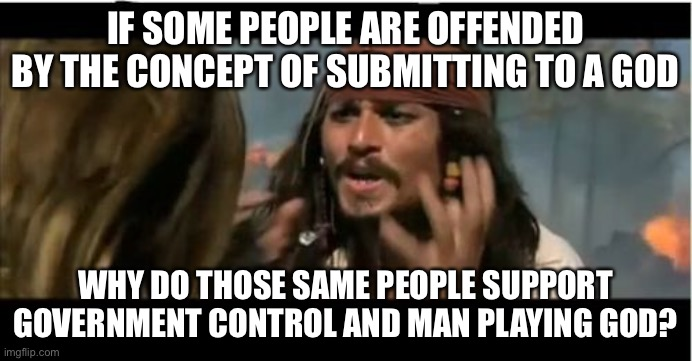 Confusing |  IF SOME PEOPLE ARE OFFENDED BY THE CONCEPT OF SUBMITTING TO A GOD; WHY DO THOSE SAME PEOPLE SUPPORT GOVERNMENT CONTROL AND MAN PLAYING GOD? | image tagged in memes,why is the rum gone,question,politics,government corruption,control | made w/ Imgflip meme maker