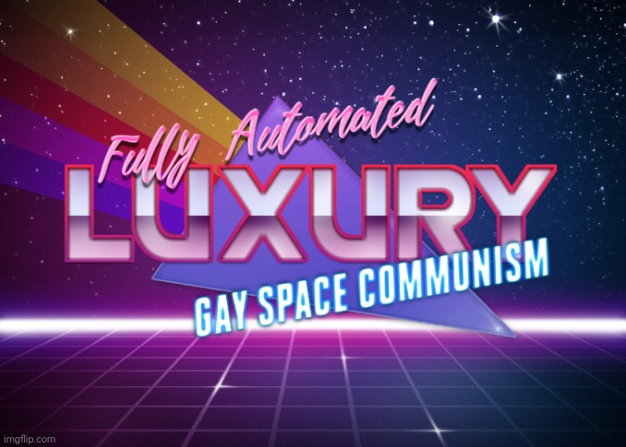 Fully Automated Luxury Gay Space Communism | image tagged in fully automated luxury gay space communism | made w/ Imgflip meme maker