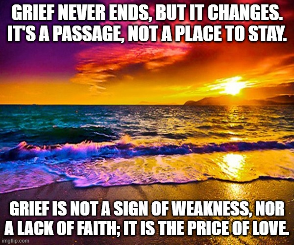 Grief And Recovery |  GRIEF NEVER ENDS, BUT IT CHANGES. IT'S A PASSAGE, NOT A PLACE TO STAY. GRIEF IS NOT A SIGN OF WEAKNESS, NOR A LACK OF FAITH; IT IS THE PRICE OF LOVE. | image tagged in beautiful sunset | made w/ Imgflip meme maker