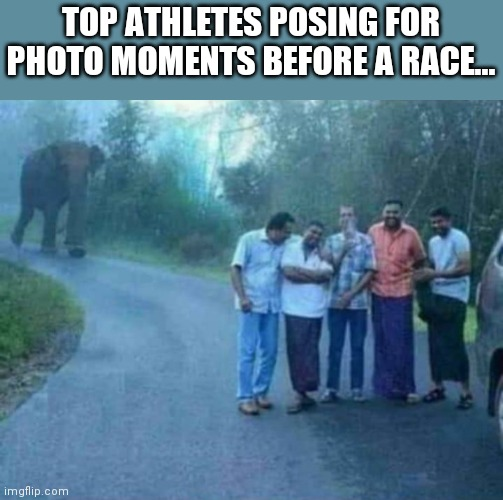 Lol memes |  TOP ATHLETES POSING FOR PHOTO MOMENTS BEFORE A RACE... | image tagged in funny memes,lolz,memes,best meme | made w/ Imgflip meme maker
