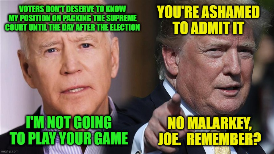 Joe Doubles Down on Duplicity |  YOU'RE ASHAMED TO ADMIT IT; VOTERS DON'T DESERVE TO KNOW MY POSITION ON PACKING THE SUPREME COURT UNTIL THE DAY AFTER THE ELECTION; I'M NOT GOING TO PLAY YOUR GAME; NO MALARKEY, JOE.  REMEMBER? | image tagged in joe biden,president trump,scotus,election 2020 | made w/ Imgflip meme maker