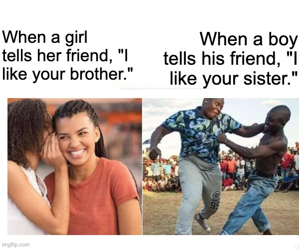 "Nah dawg! |  When a girl tells her friend, ""I like your brother.""; When a boy tells his friend, ""I like your sister."" 