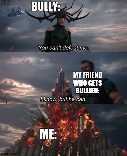 true story |  BULLY:; MY FRIEND WHO GETS BULLIED:; ME: | image tagged in you can't defeat me,bully,the silent protector,funny memes | made w/ Imgflip meme maker