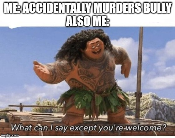 What can I say except you're welcome? | ME: ACCIDENTALLY MURDERS BULLY ALSO ME: | image tagged in what can i say except you're welcome | made w/ Imgflip meme maker