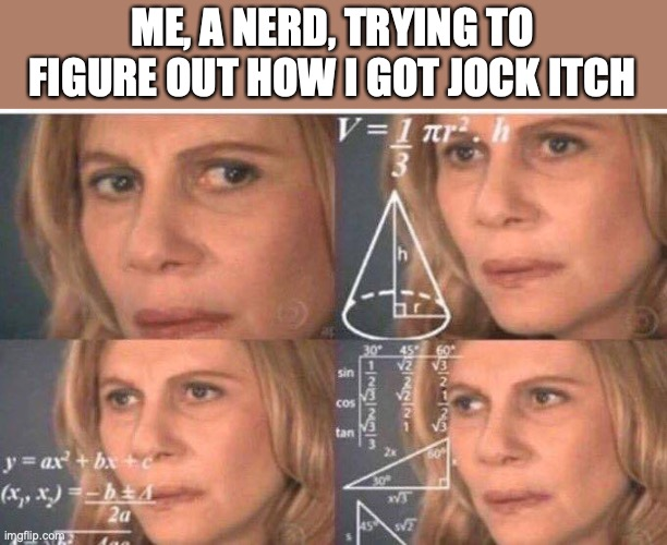 Math lady/Confused lady |  ME, A NERD, TRYING TO FIGURE OUT HOW I GOT JOCK ITCH | image tagged in math lady/confused lady | made w/ Imgflip meme maker