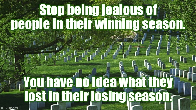 Jealousy is not an emotion of the wise |  Stop being jealous of people in their winning season. You have no idea what they lost in their losing season. | image tagged in jealous,jealousy,winning,losing,winning season,losing season | made w/ Imgflip meme maker