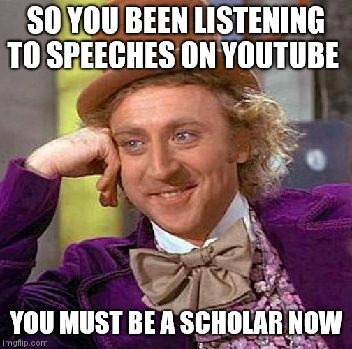 Creepy Condescending Wonka |  SO YOU BEEN LISTENING TO SPEECHES ON YOUTUBE; YOU MUST BE A SCHOLAR NOW | image tagged in memes,creepy condescending wonka | made w/ Imgflip meme maker