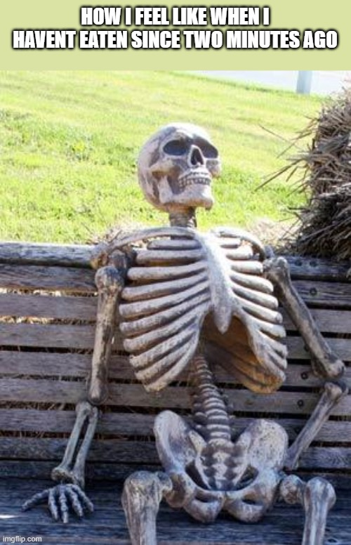 waiting skeleton |  HOW I FEEL LIKE WHEN I HAVENT EATEN SINCE TWO MINUTES AGO | image tagged in memes,waiting skeleton,lol,funny,skeleton waiting,fun | made w/ Imgflip meme maker