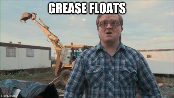 why do just some people get rich |  GREASE FLOATS | image tagged in memes,trailer park boys bubbles | made w/ Imgflip meme maker