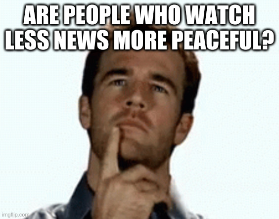 interesting |  ARE PEOPLE WHO WATCH LESS NEWS MORE PEACEFUL? | image tagged in interesting | made w/ Imgflip meme maker