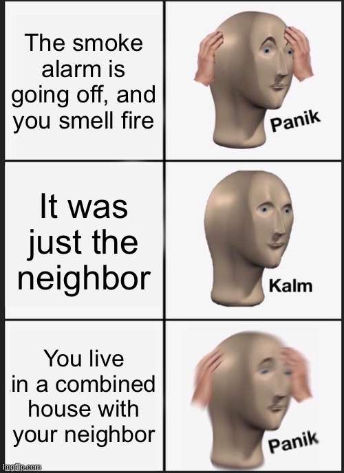 Panik Kalm Panik Meme |  The smoke alarm is going off, and you smell fire; It was just the neighbor; You live in a combined house with your neighbor | image tagged in memes,panik kalm panik | made w/ Imgflip meme maker