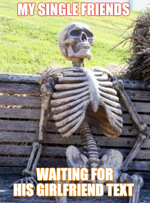 Waiting Skeleton |  MY SINGLE FRIENDS; WAITING FOR HIS GIRLFRIEND TEXT | image tagged in memes,waiting skeleton | made w/ Imgflip meme maker