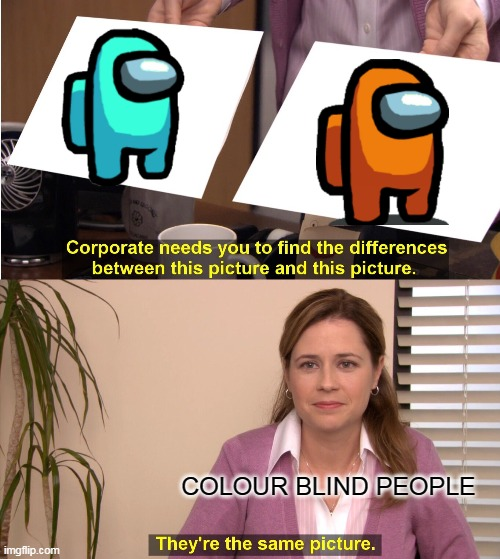 ARE U CLORBLIND TOO?? |  COLOUR BLIND PEOPLE | image tagged in memes,they're the same picture | made w/ Imgflip meme maker