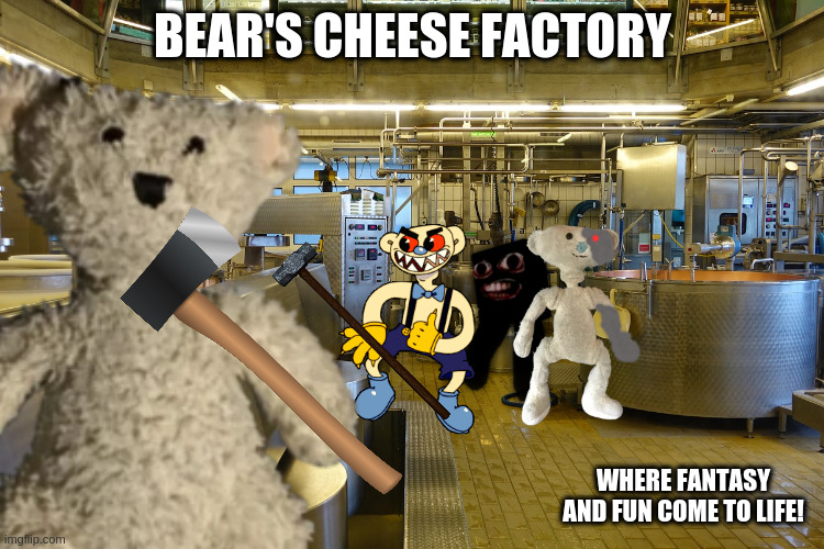 Bear's Cheese Factory |  BEAR'S CHEESE FACTORY; WHERE FANTASY AND FUN COME TO LIFE! | image tagged in bear | made w/ Imgflip meme maker
