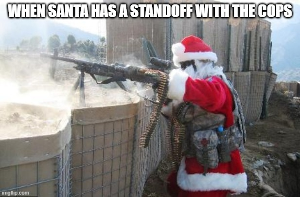 Hohoho Meme |  WHEN SANTA HAS A STANDOFF WITH THE COPS | image tagged in memes,hohoho | made w/ Imgflip meme maker
