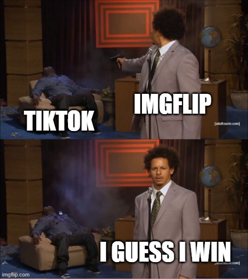 imgflip vs tiktok |  IMGFLIP; TIKTOK; I GUESS I WIN | image tagged in memes,who killed hannibal | made w/ Imgflip meme maker