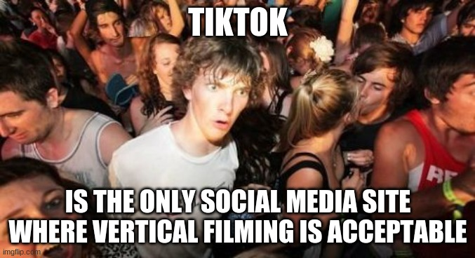 Or can you also do horizontal filming? |  TIKTOK; IS THE ONLY SOCIAL MEDIA SITE WHERE VERTICAL FILMING IS ACCEPTABLE | image tagged in memes,sudden clarity clarence,tiktok,tik tok,apps | made w/ Imgflip meme maker