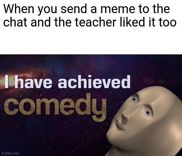 Ah so you understood me |  When you send a meme to the chat and the teacher liked it too | image tagged in i have achieved comedy,online class | made w/ Imgflip meme maker