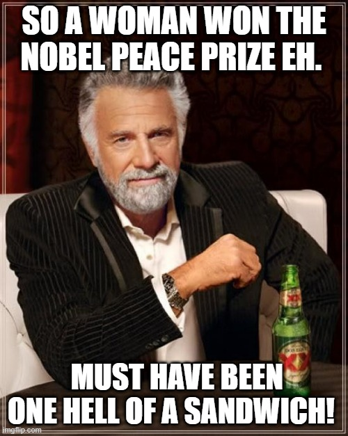 The Most Interesting Man In The World |  SO A WOMAN WON THE NOBEL PEACE PRIZE EH. MUST HAVE BEEN ONE HELL OF A SANDWICH! | image tagged in memes,the most interesting man in the world | made w/ Imgflip meme maker